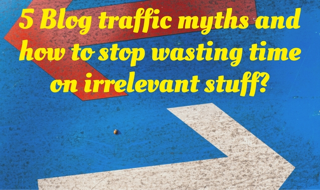 5 Blog traffic myths and how to stop wasting time on irrelevant stuff